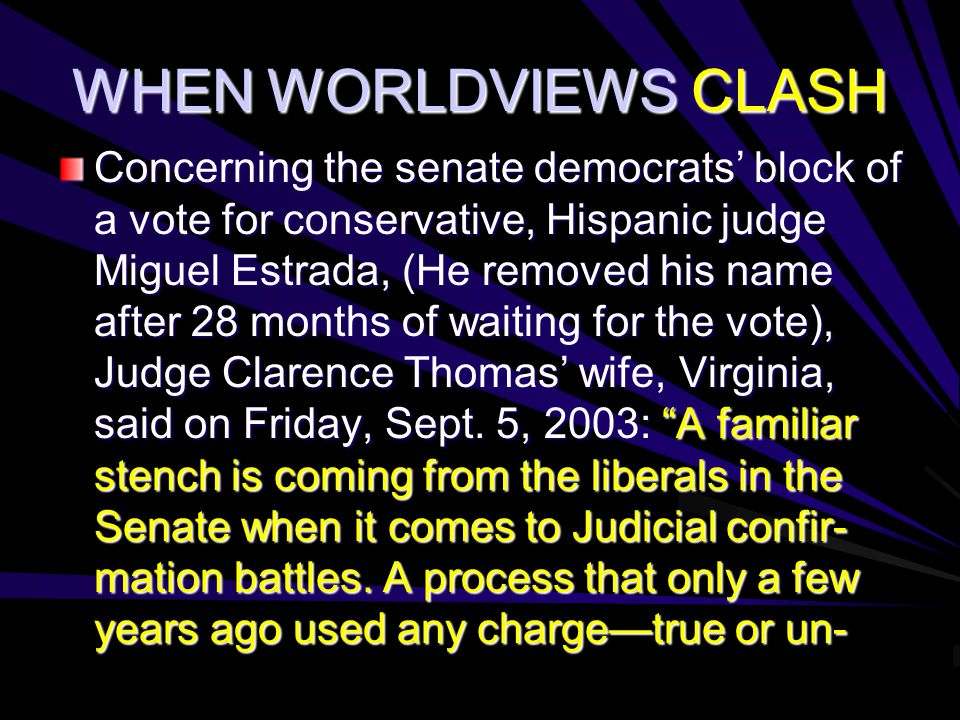 WHEN WORLDVIEWS CLASH Concerning the senate democrats' block of a vote for conservative, Hispanic judge Miguel Estrada, (He removed his name after 28 months of waiting for the vote), Judge Clarence Thomas' wife, Virginia, said on Friday, Sept.