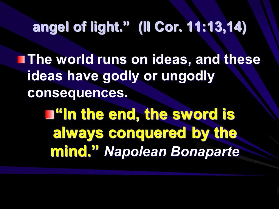 "angel of light."" (II Cor. 11:13,14) The world runs on ideas, and these ideas have godly or ungodly consequences. ""In the end, the sword is always conq"