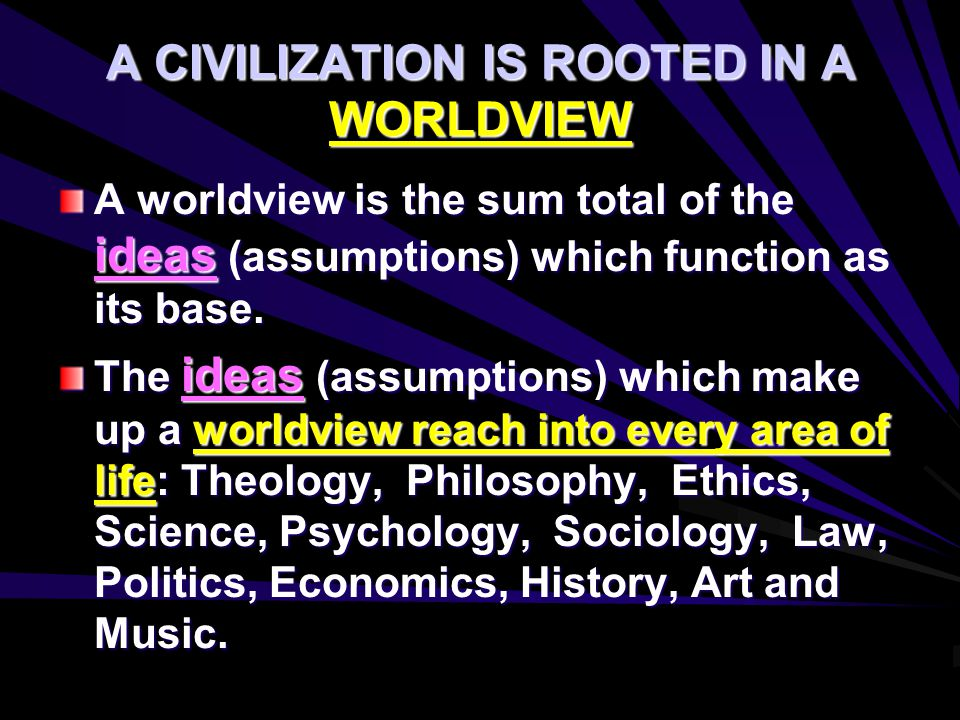 A CIVILIZATION IS ROOTED IN A WORLDVIEW A worldview is the sum total of the ideas (assumptions) which function as its base. The ideas (assumptions) wh