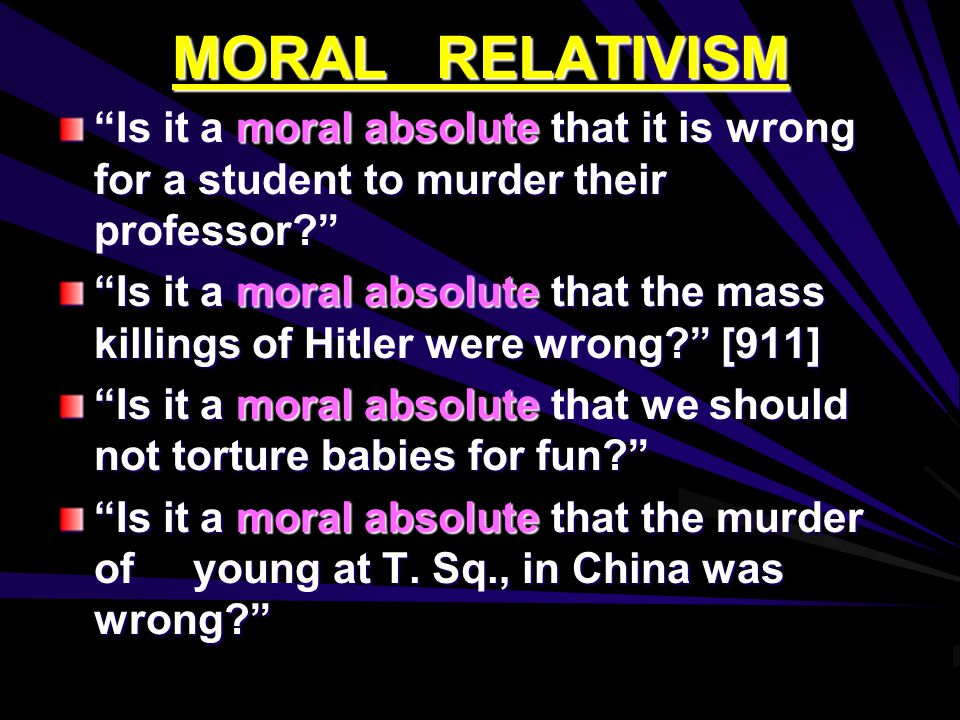 MORAL RELATIVISM Is it a moral absolute that it is wrong for a student to murder their professor Is it a moral absolute that the mass killings of Hitler were wrong [911] Is it a moral absolute that we should not torture babies for fun Is it a moral absolute that the murder of young at T.