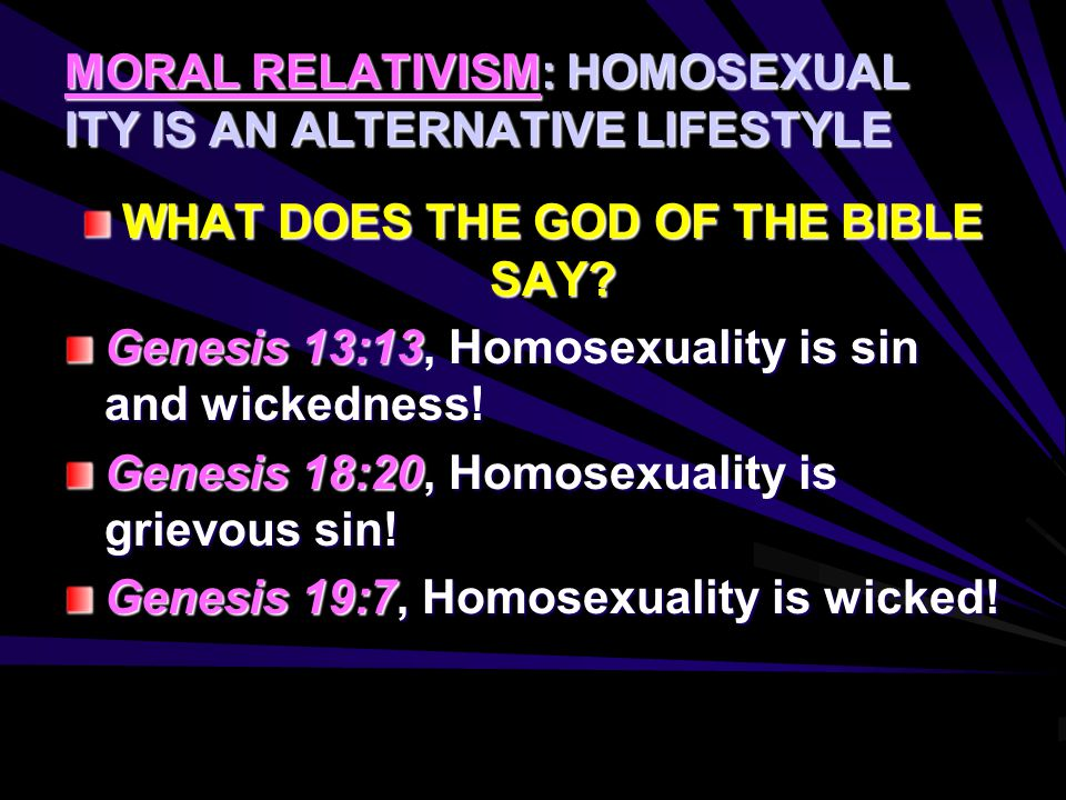 MORAL RELATIVISM: HOMOSEXUAL ITY IS AN ALTERNATIVE LIFESTYLE WHAT DOES THE GOD OF THE BIBLE SAY? Genesis 13:13, Homosexuality is sin and wickedness! G