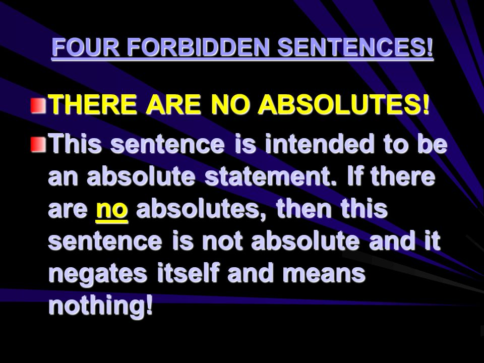 FOUR FORBIDDEN SENTENCES! THERE ARE NO ABSOLUTES! This sentence is intended to be an absolute statement. If there are no absolutes, then this sentence