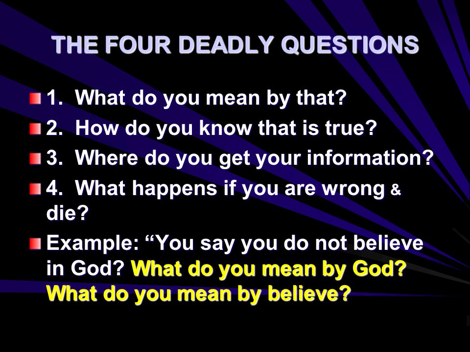 THE FOUR DEADLY QUESTIONS 1. What do you mean by that? 2. How do you know that is true? 3. Where do you get your information? 4. What happens if you a
