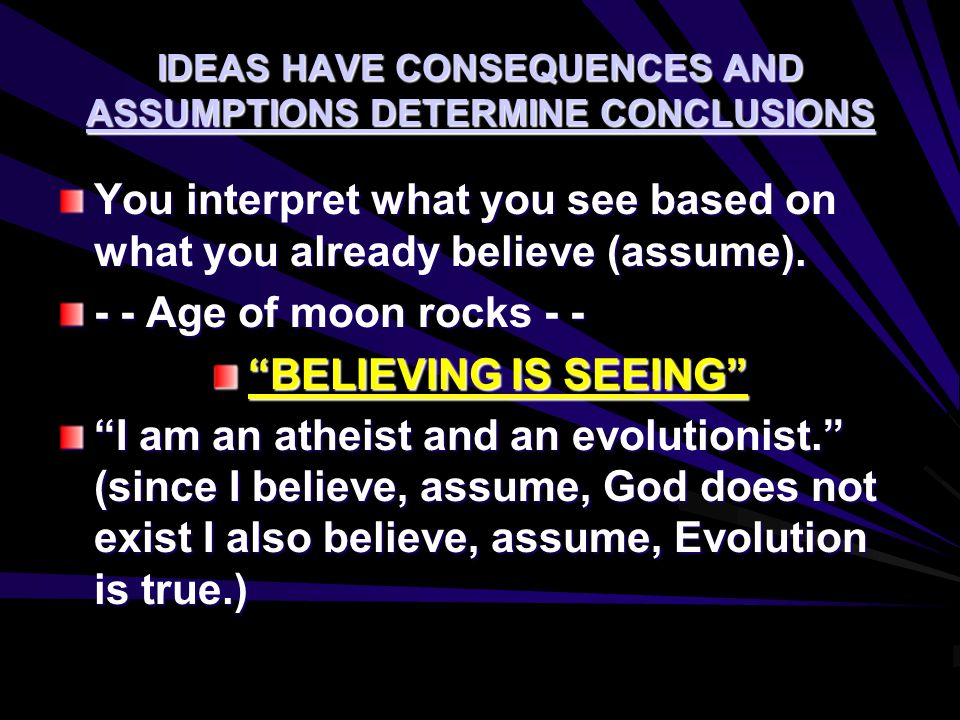 IDEAS HAVE CONSEQUENCES AND ASSUMPTIONS DETERMINE CONCLUSIONS You interpret what you see based on what you already believe (assume). - - Age of moon r