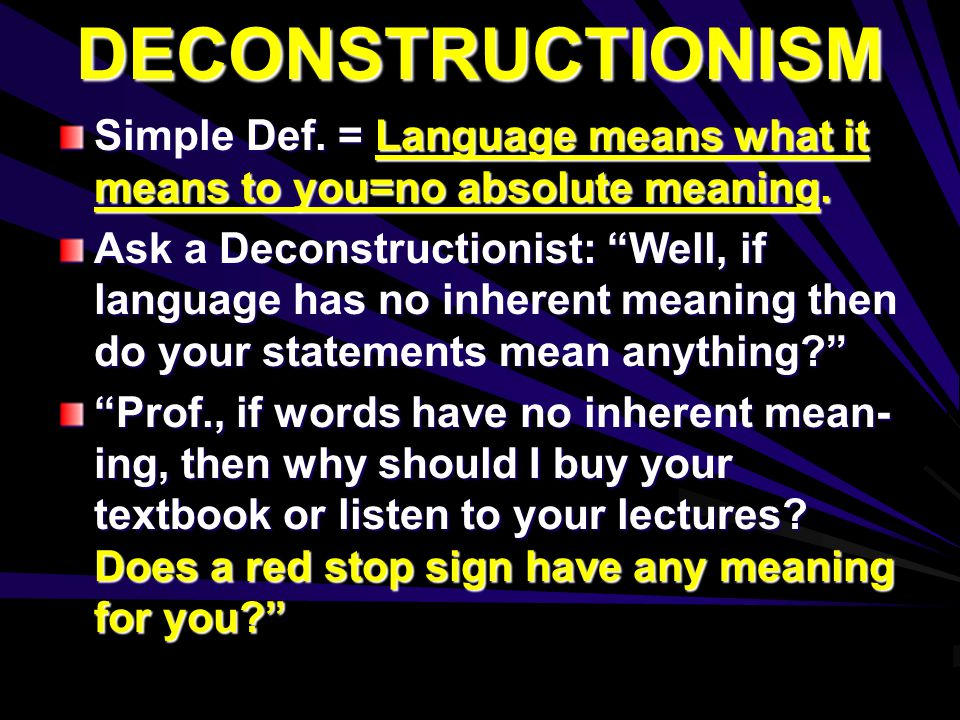 "DECONSTRUCTIONISM Simple Def. = Language means what it means to you=no absolute meaning. Ask a Deconstructionist: ""Well, if language has no inherent m"