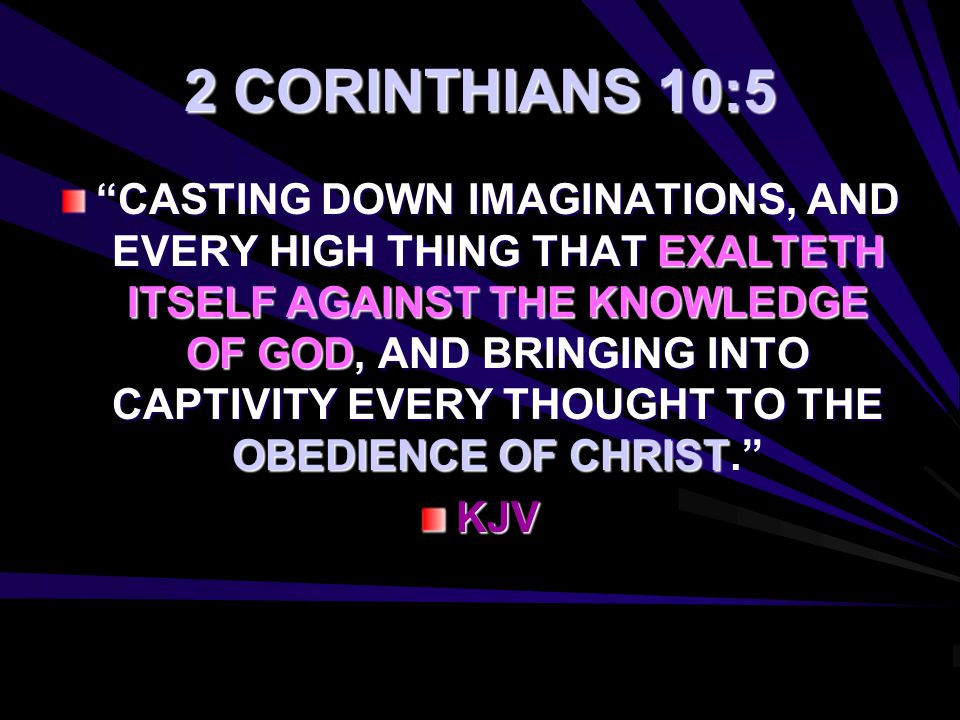 "2 CORINTHIANS 10:5 ""CASTING DOWN IMAGINATIONS, AND EVERY HIGH THING THAT EXALTETH ITSELF AGAINST THE KNOWLEDGE OF GOD, AND BRINGING INTO CAPTIVITY EVE"