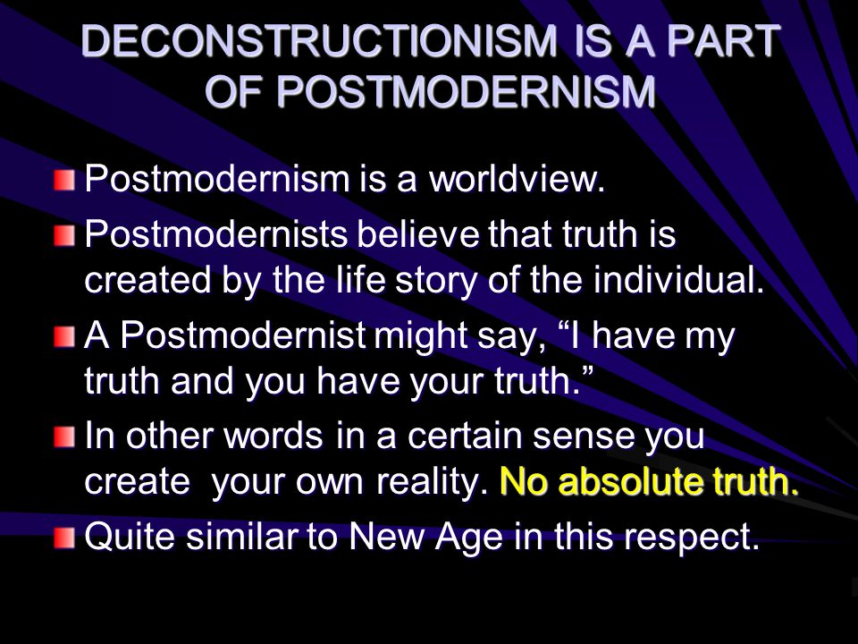 DECONSTRUCTIONISM IS A PART OF POSTMODERNISM Postmodernism is a worldview. Postmodernists believe that truth is created by the life story of the indiv