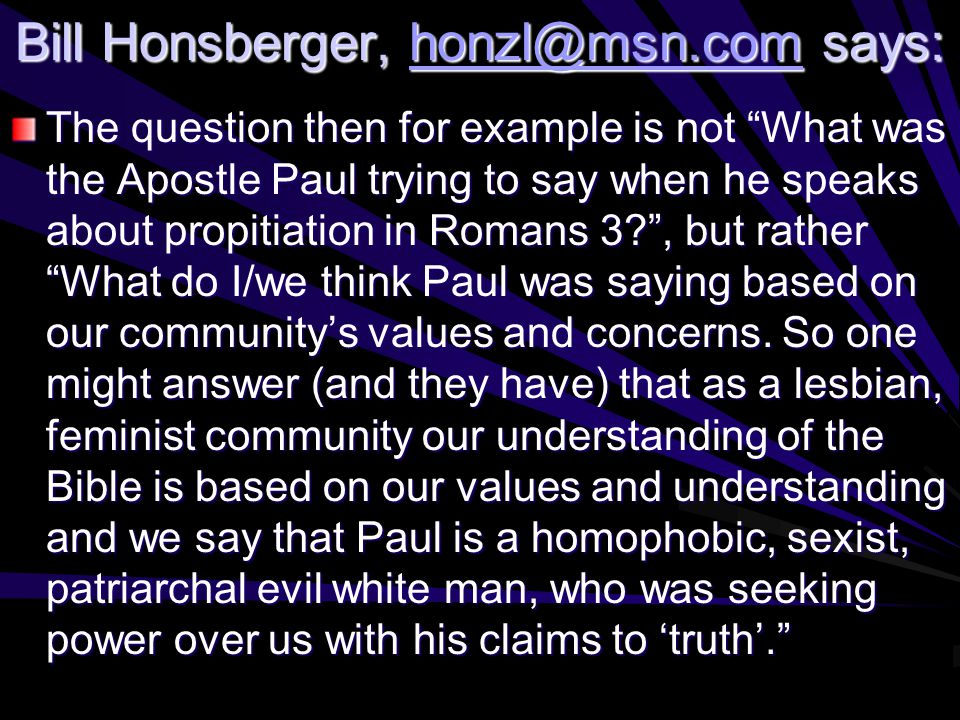 Bill Honsberger, honzl@msn.com says: honzl@msn.com The question then for example is not What was the Apostle Paul trying to say when he speaks about propitiation in Romans 3 , but rather What do I/we think Paul was saying based on our community's values and concerns.