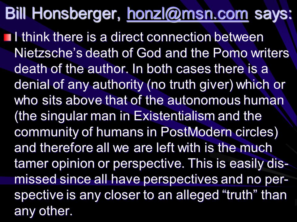 Bill Honsberger, honzl@msn.com says: honzl@msn.com I think there is a direct connection between Nietzsche's death of God and the Pomo writers death of the author.