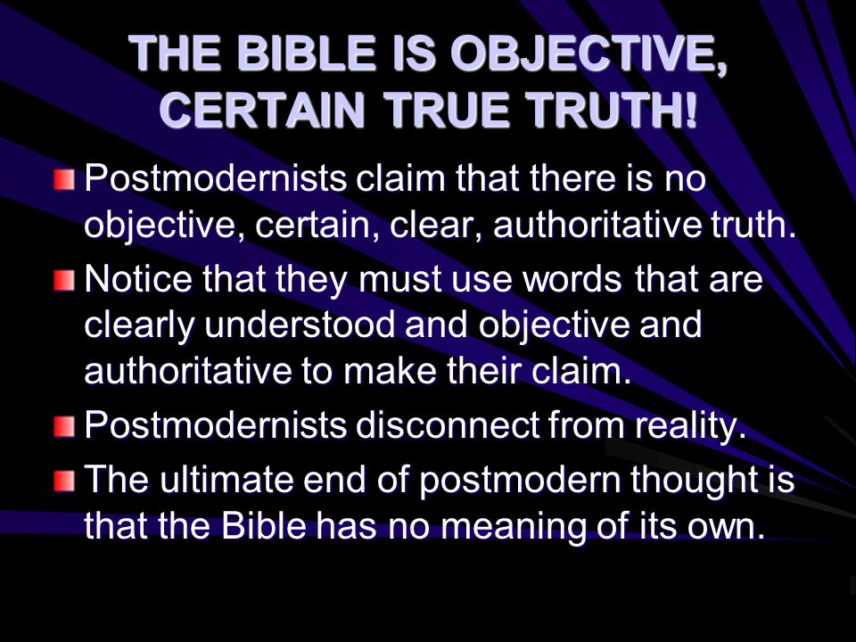 THE BIBLE IS OBJECTIVE, CERTAIN TRUE TRUTH! Postmodernists claim that there is no objective, certain, clear, authoritative truth. Notice that they mus