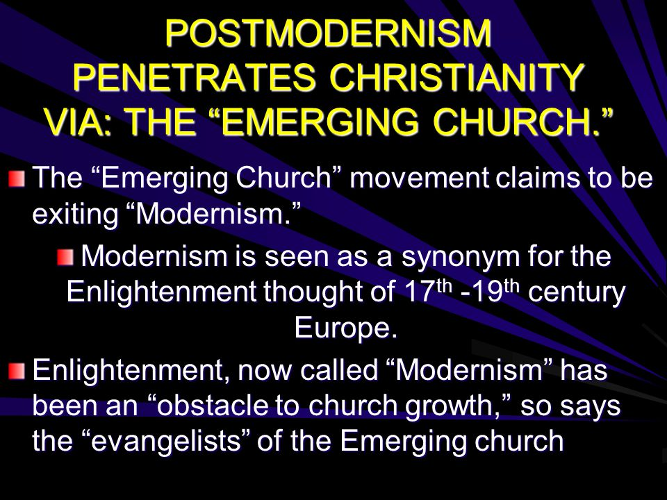 POSTMODERNISM PENETRATES CHRISTIANITY VIA: THE EMERGING CHURCH. The Emerging Church movement claims to be exiting Modernism. Modernism is seen as a synonym for the Enlightenment thought of 17 th -19 th century Europe.