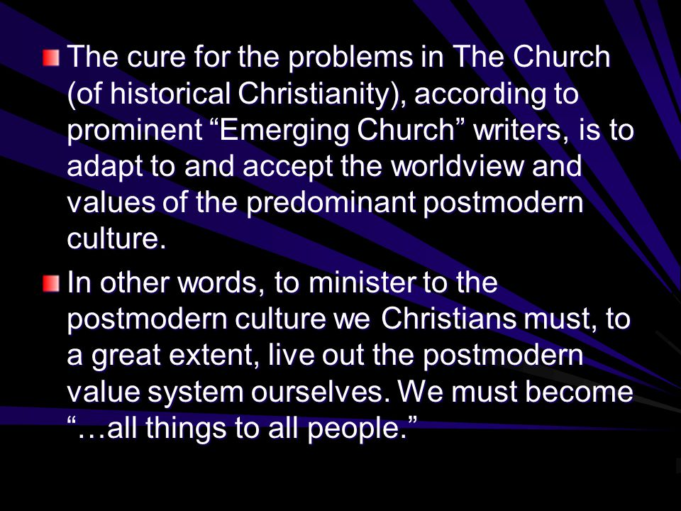 The cure for the problems in The Church (of historical Christianity), according to prominent Emerging Church writers, is to adapt to and accept the worldview and values of the predominant postmodern culture.