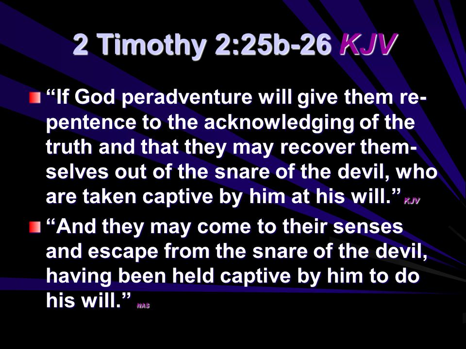 2 Timothy 2:25b-26 KJV If God peradventure will give them re- pentence to the acknowledging of the truth and that they may recover them- selves out of the snare of the devil, who are taken captive by him at his will. KJV And they may come to their senses and escape from the snare of the devil, having been held captive by him to do his will. NAS