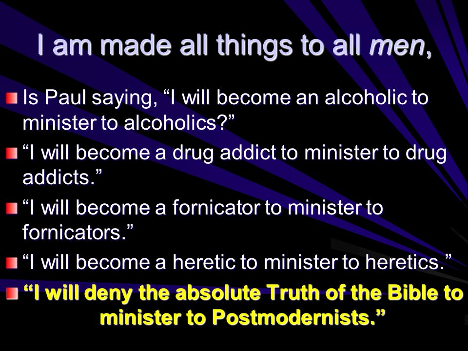 I am made all things to all men, Is Paul saying, I will become an alcoholic to minister to alcoholics I will become a drug addict to minister to drug addicts. I will become a fornicator to minister to fornicators. I will become a heretic to minister to heretics. I will deny the absolute Truth of the Bible to minister to Postmodernists.