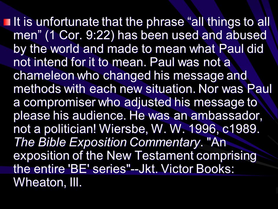 "It is unfortunate that the phrase ""all things to all men"" (1 Cor. 9:22) has been used and abused by the world and made to mean what Paul did not inten"
