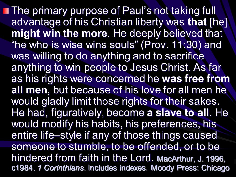"The primary purpose of Paul's not taking full advantage of his Christian liberty was that [he] might win the more. He deeply believed that ""he who is"