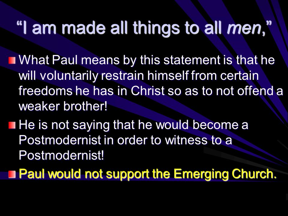 I am made all things to all men, What Paul means by this statement is that he will voluntarily restrain himself from certain freedoms he has in Christ so as to not offend a weaker brother.