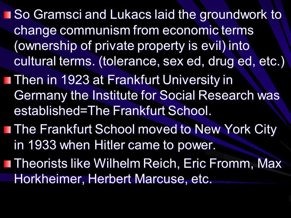 So Gramsci and Lukacs laid the groundwork to change communism from economic terms (ownership of private property is evil) into cultural terms.