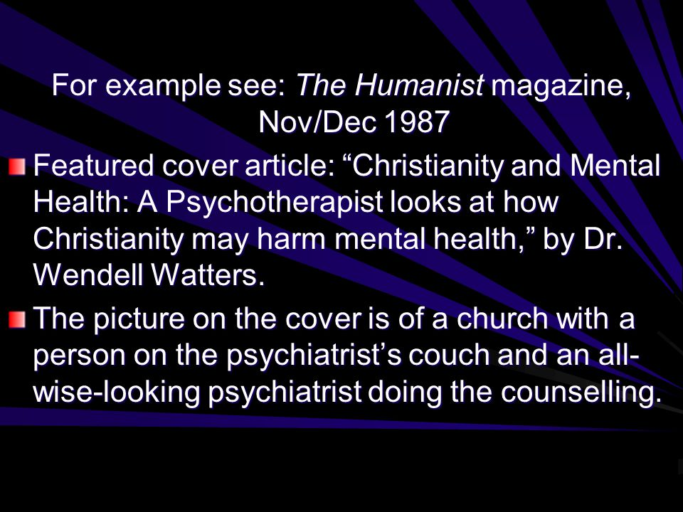 For example see: The Humanist magazine, Nov/Dec 1987 Featured cover article: Christianity and Mental Health: A Psychotherapist looks at how Christianity may harm mental health, by Dr.