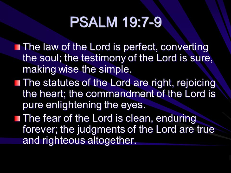 PSALM 19:7-9 The law of the Lord is perfect, converting the soul; the testimony of the Lord is sure, making wise the simple.
