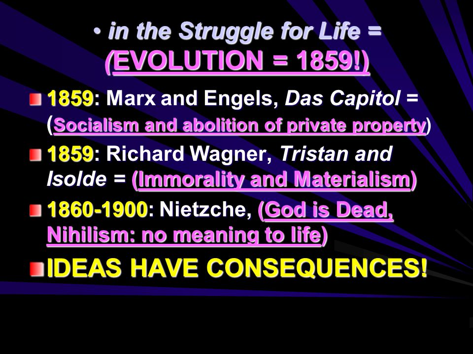 in the Struggle for Life = (EVOLUTION = 1859!) in the Struggle for Life = (EVOLUTION = 1859!) 1859: Marx and Engels, Das Capitol = ( Socialism and abolition of private property) 1859: Richard Wagner, Tristan and Isolde = (Immorality and Materialism) 1860-1900: Nietzche, (God is Dead, Nihilism: no meaning to life) IDEAS HAVE CONSEQUENCES!
