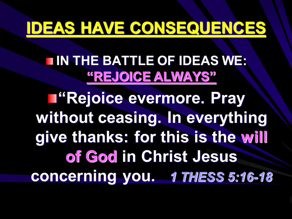 "IDEAS HAVE CONSEQUENCES IN THE BATTLE OF IDEAS WE: ""REJOICE ALWAYS"" ""Rejoice evermore. Pray without ceasing. In everything give thanks: for this is th"