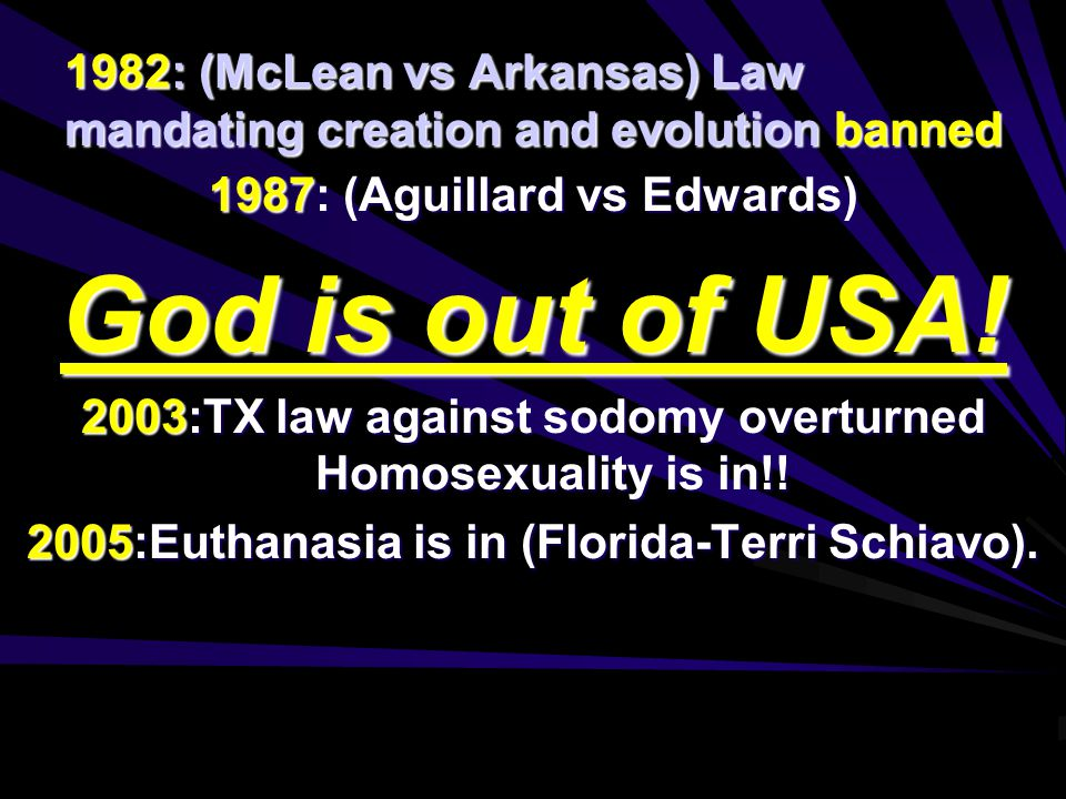 1982: (McLean vs Arkansas) Law mandating creation and evolution banned 1987: (Aguillard vs Edwards) God is out of USA.