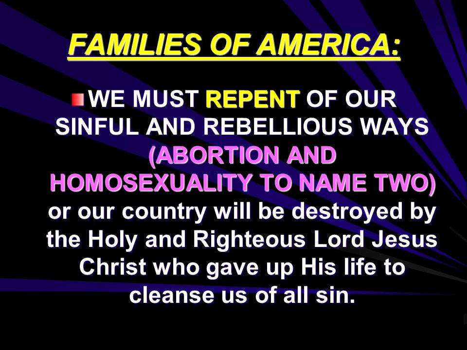 FAMILIES OF AMERICA: WE MUST REPENT OF OUR SINFUL AND REBELLIOUS WAYS (ABORTION AND HOMOSEXUALITY TO NAME TWO) or our country will be destroyed by the Holy and Righteous Lord Jesus Christ who gave up His life to cleanse us of all sin.