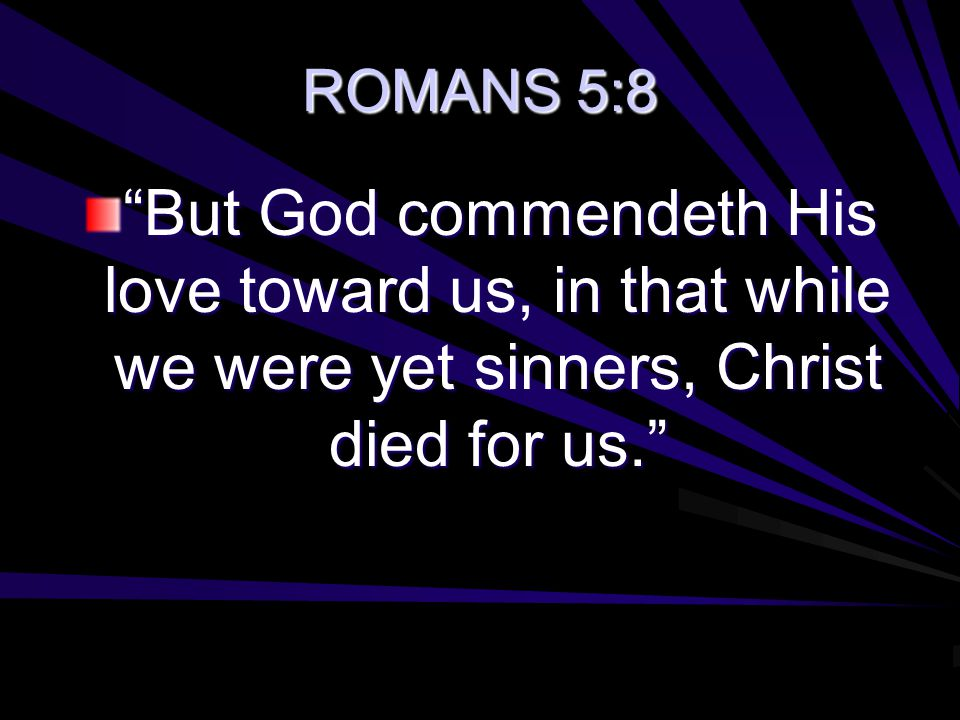 "ROMANS 5:8 ""But God commendeth His love toward us, in that while we were yet sinners, Christ died for us."""
