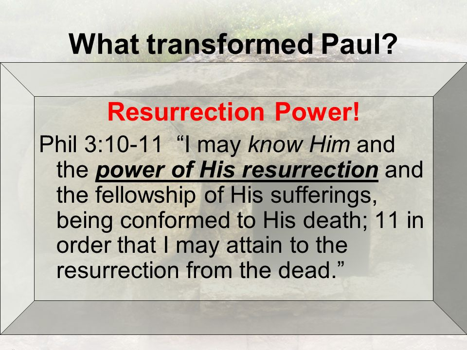What transformed Paul. Resurrection Power.