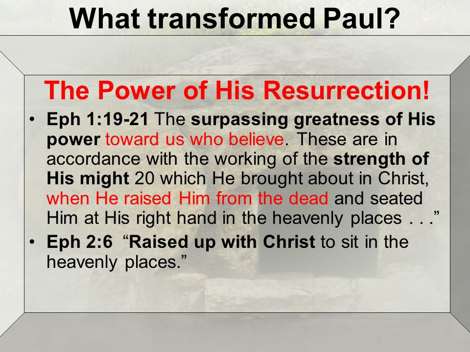 What transformed Paul. The Power of His Resurrection.