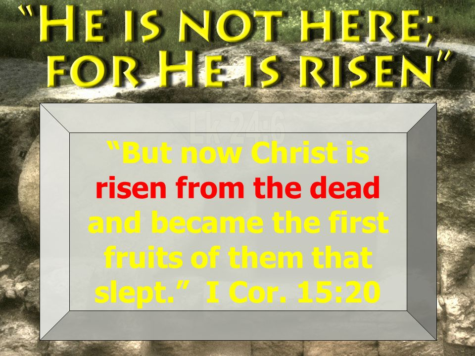 But now Christ is risen from the dead and became the first fruits of them that slept. I Cor.