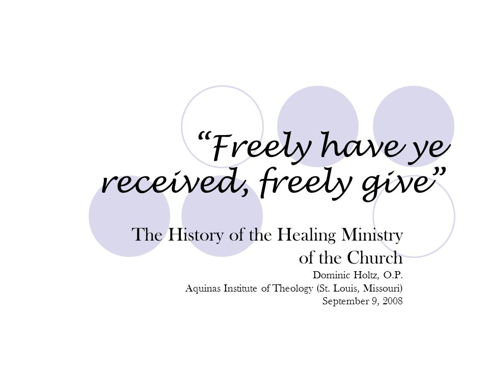 """Freely have ye received, freely give"" The History of the Healing Ministry of the Church Dominic Holtz, O.P. Aquinas Institute of Theology (St. Louis,"
