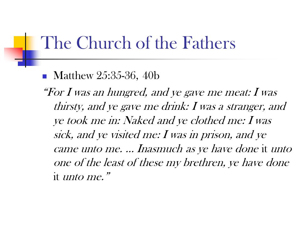 The Church of the Fathers Matthew 25:35-36, 40b For I was an hungred, and ye gave me meat: I was thirsty, and ye gave me drink: I was a stranger, and ye took me in: Naked and ye clothed me: I was sick, and ye visited me: I was in prison, and ye came unto me.