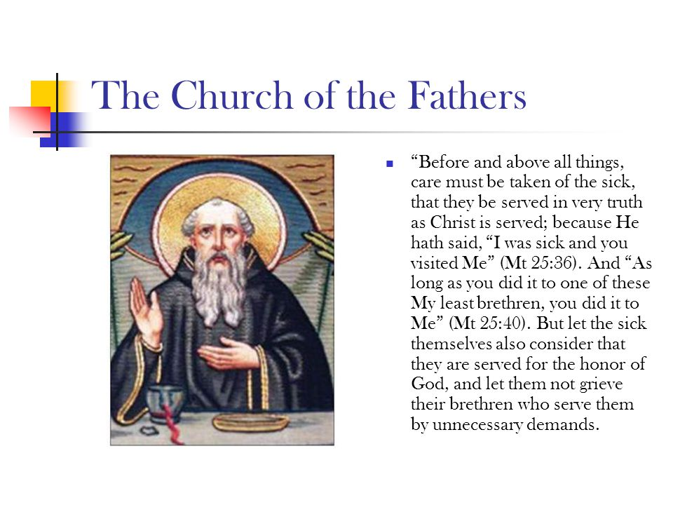 "The Church of the Fathers ""Before and above all things, care must be taken of the sick, that they be served in very truth as Christ is served; because"