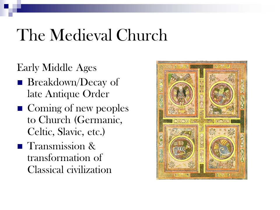 The Medieval Church Early Middle Ages Breakdown/Decay of late Antique Order Coming of new peoples to Church (Germanic, Celtic, Slavic, etc.) Transmission & transformation of Classical civilization