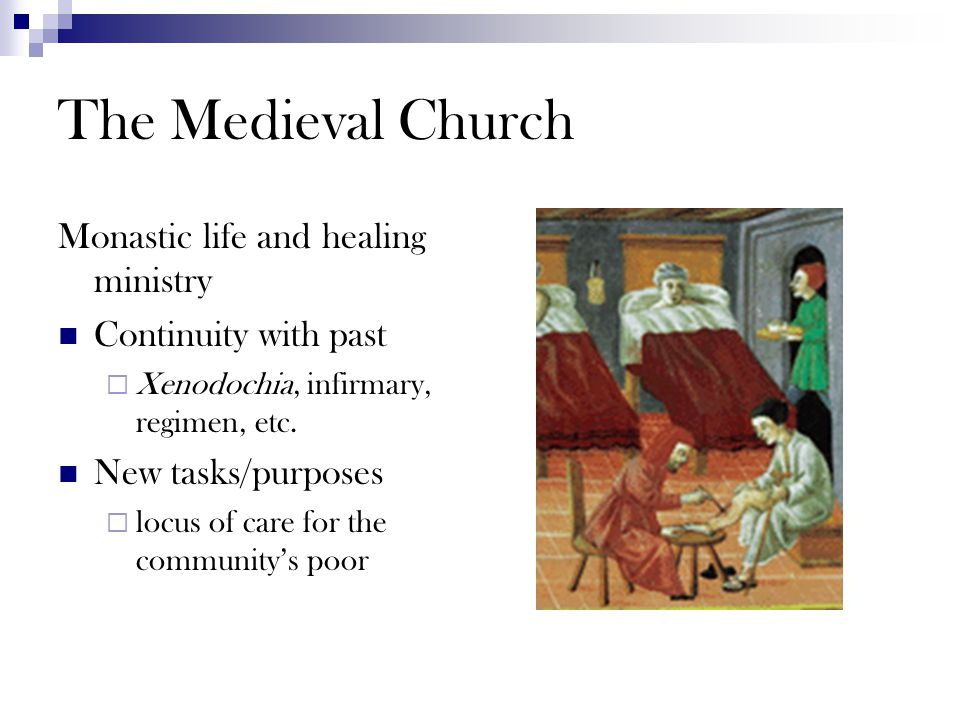 The Medieval Church Monastic life and healing ministry Continuity with past  Xenodochia, infirmary, regimen, etc. New tasks/purposes  locus of care