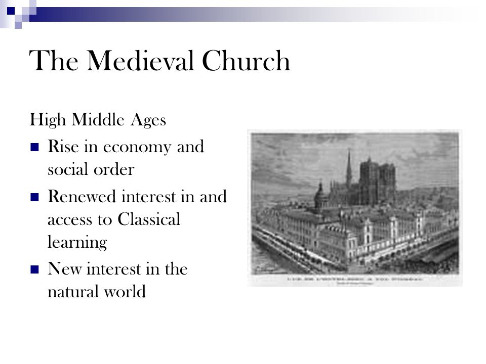 The Medieval Church High Middle Ages Rise in economy and social order Renewed interest in and access to Classical learning New interest in the natural