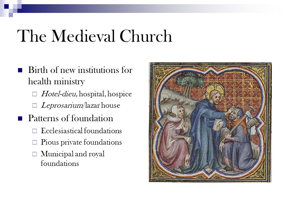 The Medieval Church Birth of new institutions for health ministry  Hotel-dieu, hospital, hospice  Leprosarium/lazar house Patterns of foundation  E
