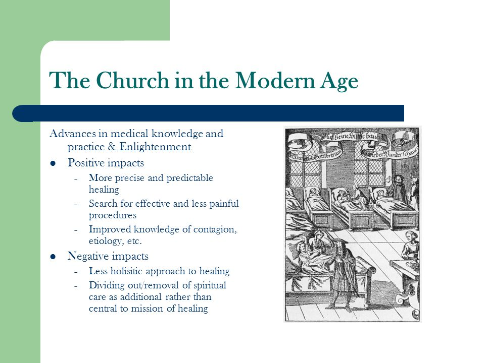 The Church in the Modern Age Advances in medical knowledge and practice & Enlightenment Positive impacts – More precise and predictable healing – Search for effective and less painful procedures – Improved knowledge of contagion, etiology, etc.