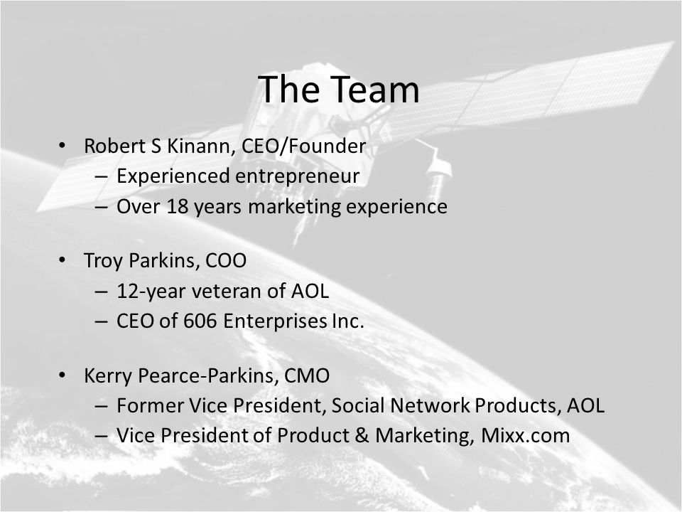 The Team Robert S Kinann, CEO/Founder – Experienced entrepreneur – Over 18 years marketing experience Troy Parkins, COO – 12-year veteran of AOL – CEO of 606 Enterprises Inc.