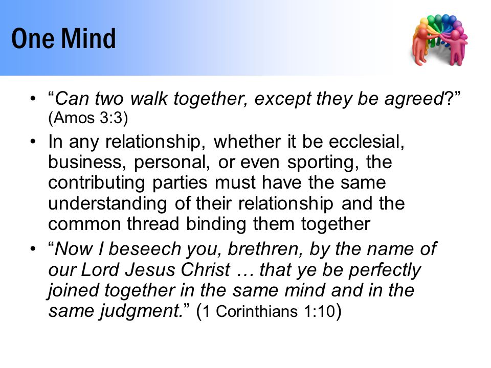 One Mind Can two walk together, except they be agreed? (Amos 3:3) In any relationship, whether it be ecclesial, business, personal, or even sporting, the contributing parties must have the same understanding of their relationship and the common thread binding them together Now I beseech you, brethren, by the name of our Lord Jesus Christ … that ye be perfectly joined together in the same mind and in the same judgment. ( 1 Corinthians 1:10 )