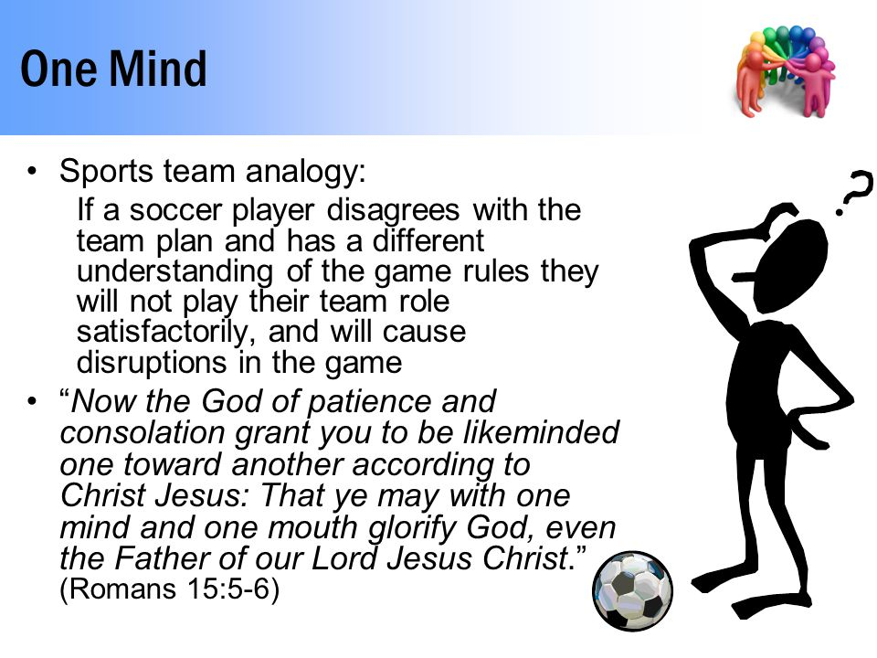 One Mind Sports team analogy: If a soccer player disagrees with the team plan and has a different understanding of the game rules they will not play their team role satisfactorily, and will cause disruptions in the game Now the God of patience and consolation grant you to be likeminded one toward another according to Christ Jesus: That ye may with one mind and one mouth glorify God, even the Father of our Lord Jesus Christ. (Romans 15:5-6)