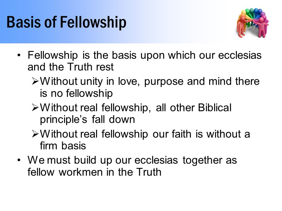 Basis of Fellowship Fellowship is the basis upon which our ecclesias and the Truth rest  Without unity in love, purpose and mind there is no fellowsh