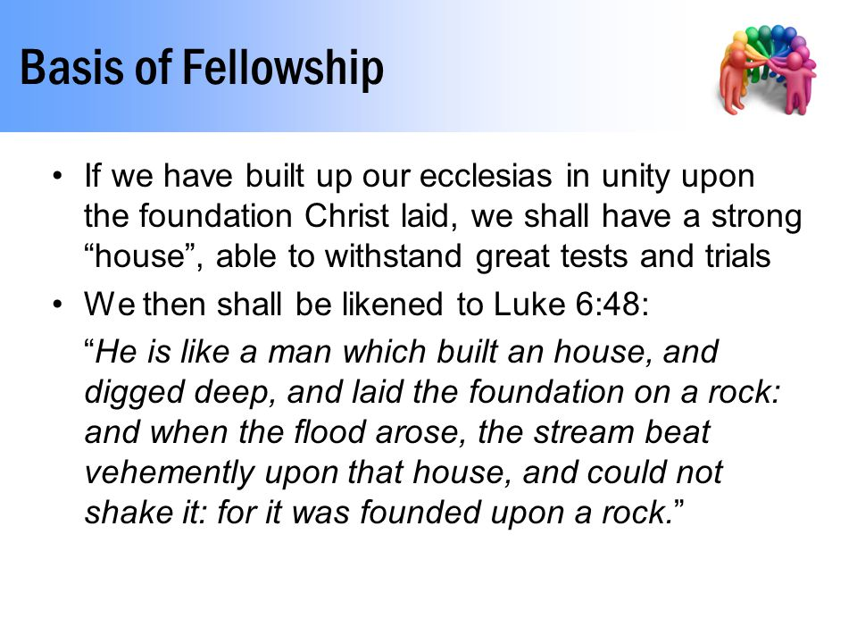 """Basis of Fellowship If we have built up our ecclesias in unity upon the foundation Christ laid, we shall have a strong """"house"""", able to withstand grea"""