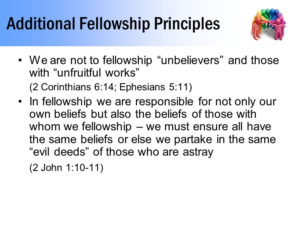 Additional Fellowship Principles We are not to fellowship unbelievers and those with unfruitful works (2 Corinthians 6:14; Ephesians 5:11) In fellowship we are responsible for not only our own beliefs but also the beliefs of those with whom we fellowship – we must ensure all have the same beliefs or else we partake in the same evil deeds of those who are astray (2 John 1:10-11)