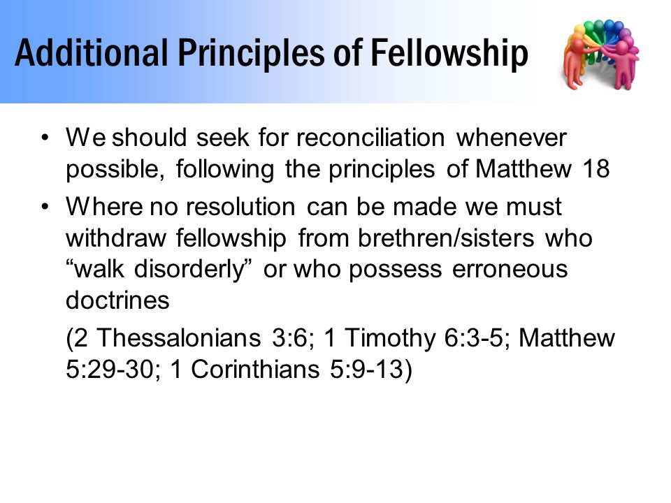Additional Principles of Fellowship We should seek for reconciliation whenever possible, following the principles of Matthew 18 Where no resolution can be made we must withdraw fellowship from brethren/sisters who walk disorderly or who possess erroneous doctrines (2 Thessalonians 3:6; 1 Timothy 6:3-5; Matthew 5:29-30; 1 Corinthians 5:9-13)