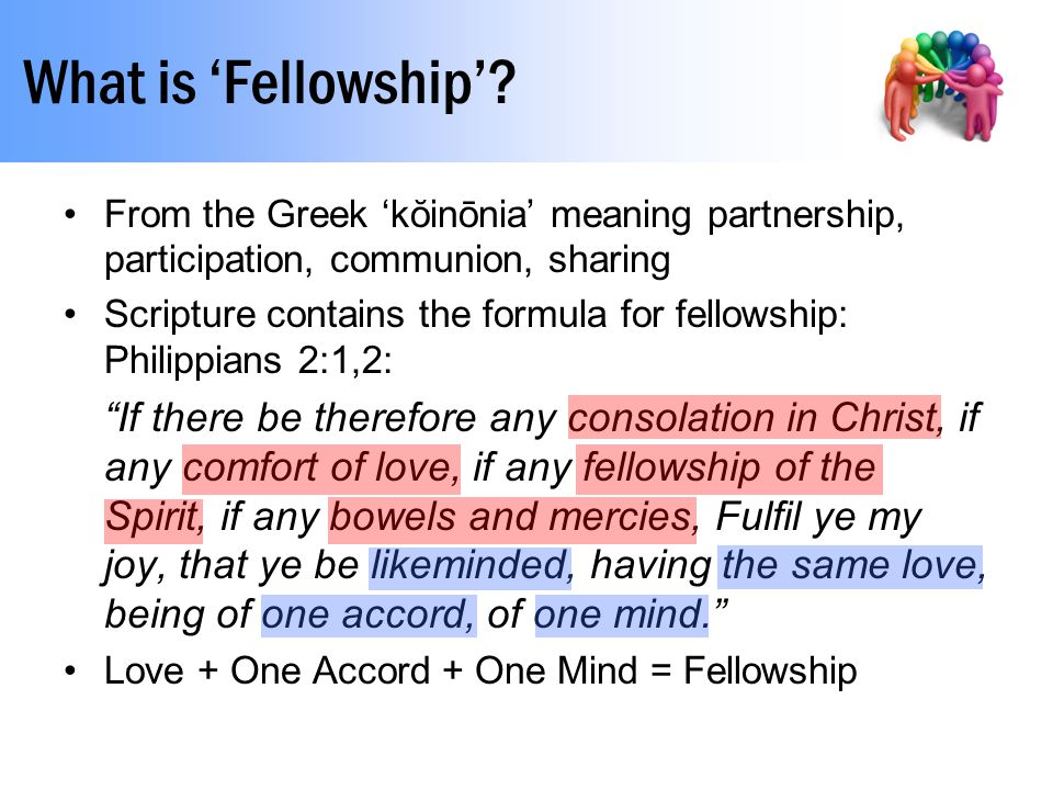 What is 'Fellowship'? From the Greek 'kŏinōnia' meaning partnership, participation, communion, sharing Scripture contains the formula for fellowship: