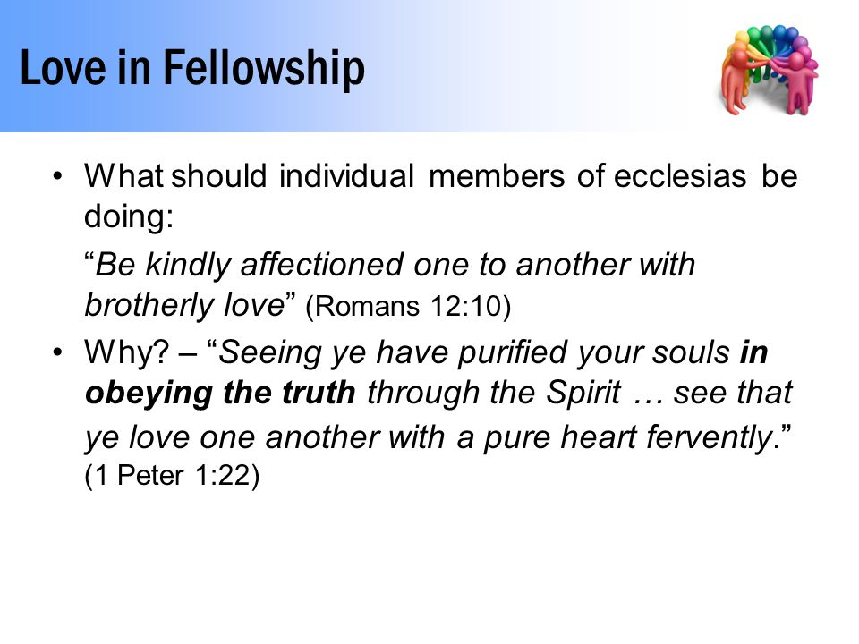 Love in Fellowship What should individual members of ecclesias be doing: Be kindly affectioned one to another with brotherly love (Romans 12:10) Why.