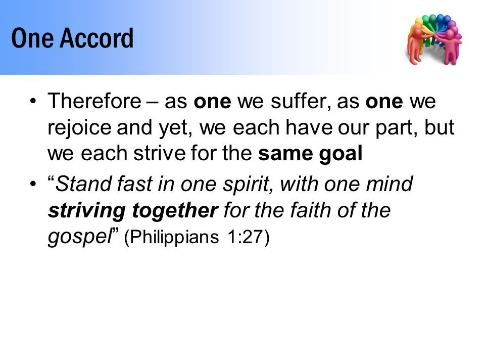 One Accord Therefore – as one we suffer, as one we rejoice and yet, we each have our part, but we each strive for the same goal Stand fast in one spirit, with one mind striving together for the faith of the gospel (Philippians 1:27)